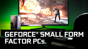 GET COMPACT DESIGN AND HUGE PERFORMANCE WITH GEFORCE® SMALL FORM FACTOR PCs.