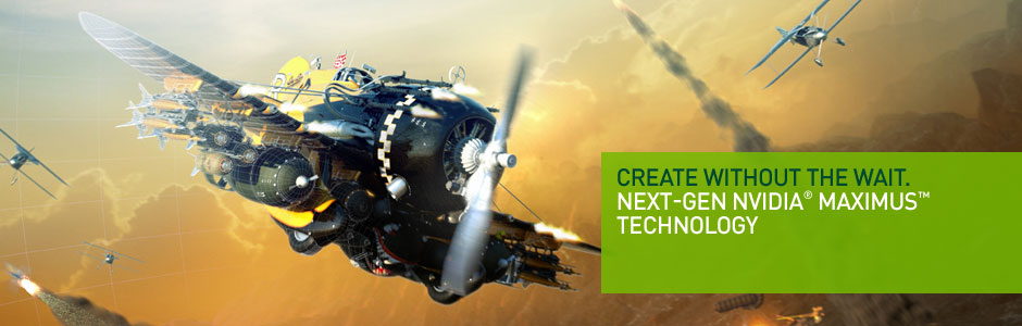 Create without the wait. Next-Gen NVIDIA® Maximus™ Technology