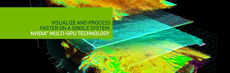 Visualize and Process at the same time on a Single System. NVIDIA® Multi-GPU Technology