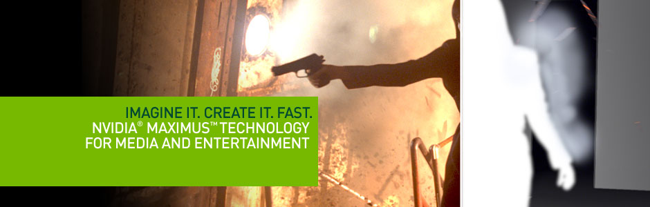 Imagine it. Create it. Fast. NVIDIA® Maximus™ Technology for Media and Entertainment